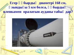 Егер құбырдың диаметрі 168 см, ұзындығы 5 км болса, құбырдың пленкамен оралат