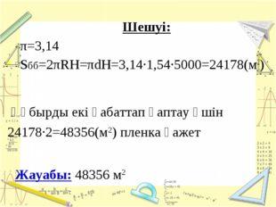 Шешуі: π=3,14 Sбб=2πRH=πdH=3,14·1,54·5000=24178(м2) Жауабы: 48356 м2 Құбырды