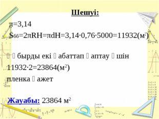 Шешуі: π=3,14 Sбб=2πRH=πdH=3,14·0,76·5000=11932(м2) Жауабы: 23864 м2 Құбырды