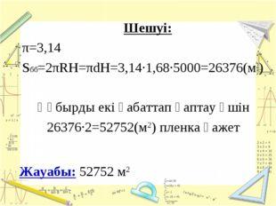 Шешуі: π=3,14 Sбб=2πRH=πdH=3,14·1,68·5000=26376(м2) Жауабы: 52752 м2 Құбырды