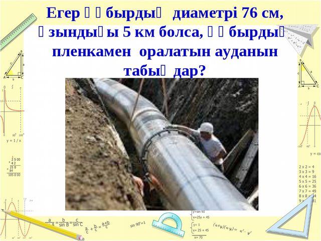 Егер құбырдың диаметрі 76 см, ұзындығы 5 км болса, құбырдың пленкамен оралаты...