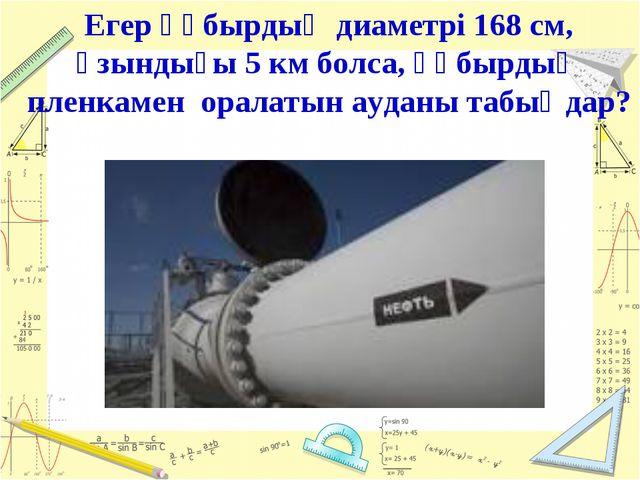 Егер құбырдың диаметрі 168 см, ұзындығы 5 км болса, құбырдың пленкамен оралат...