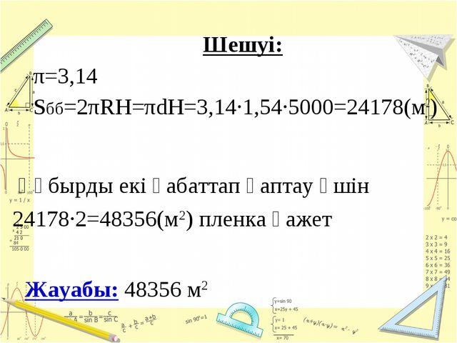 Шешуі: π=3,14 Sбб=2πRH=πdH=3,14·1,54·5000=24178(м2) Жауабы: 48356 м2 Құбырды...