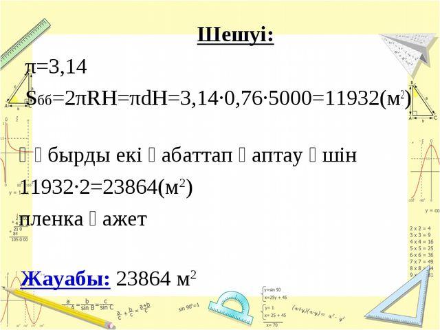 Шешуі: π=3,14 Sбб=2πRH=πdH=3,14·0,76·5000=11932(м2) Жауабы: 23864 м2 Құбырды...