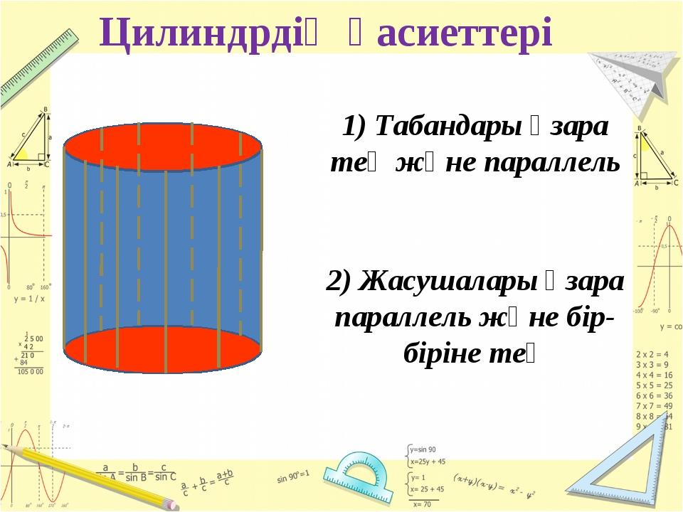 Цилиндрдің қасиеттері 1) Табандары өзара тең және параллель 2) Жасушалары өза...