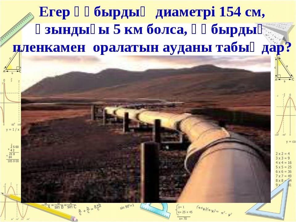Егер құбырдың диаметрі 154 см, ұзындығы 5 км болса, құбырдың пленкамен оралат...