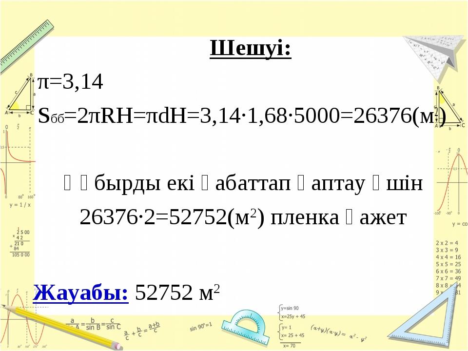 Шешуі: π=3,14 Sбб=2πRH=πdH=3,14·1,68·5000=26376(м2) Жауабы: 52752 м2 Құбырды...