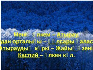 Менің өлкем – Атырау. Аудан орталығы – Құлсары қаласы. Атыраудың көркі – Жайы