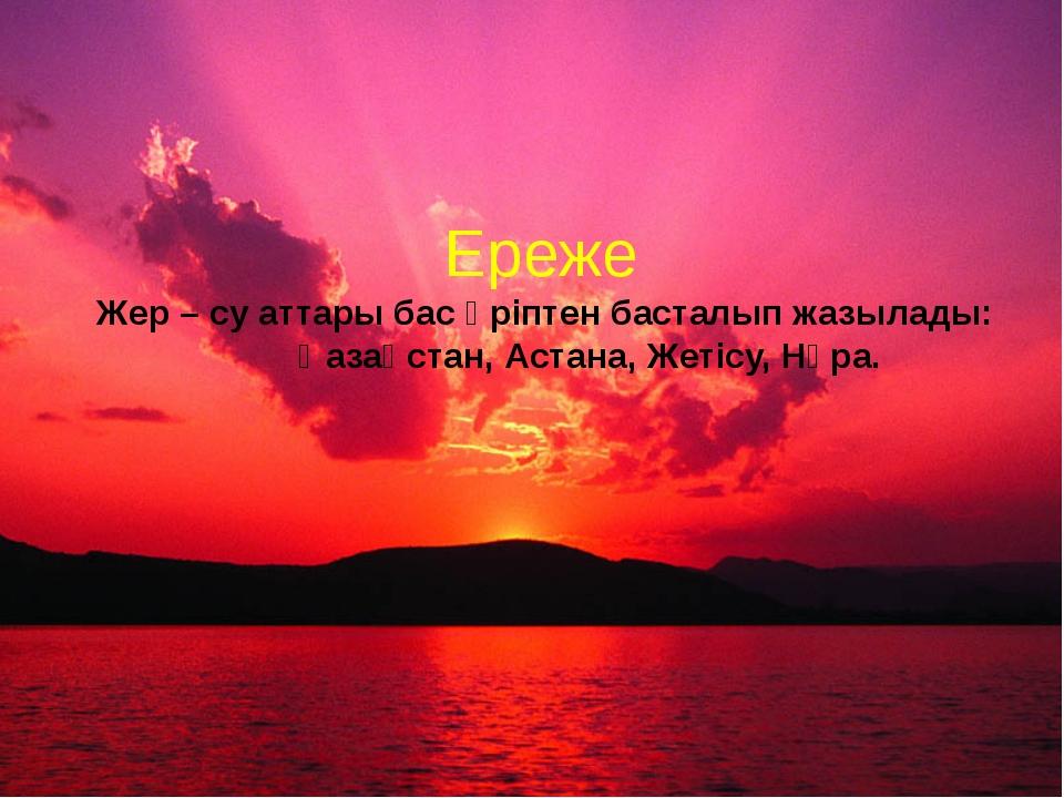Ереже Жер – су аттары бас әріптен басталып жазылады: Қазақстан, Астана, Жетіс...