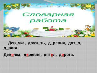 Дев_чка, друж_ть, д_ревня, дят_л, д_рога. Девочка, деревня, дятел, дорога.