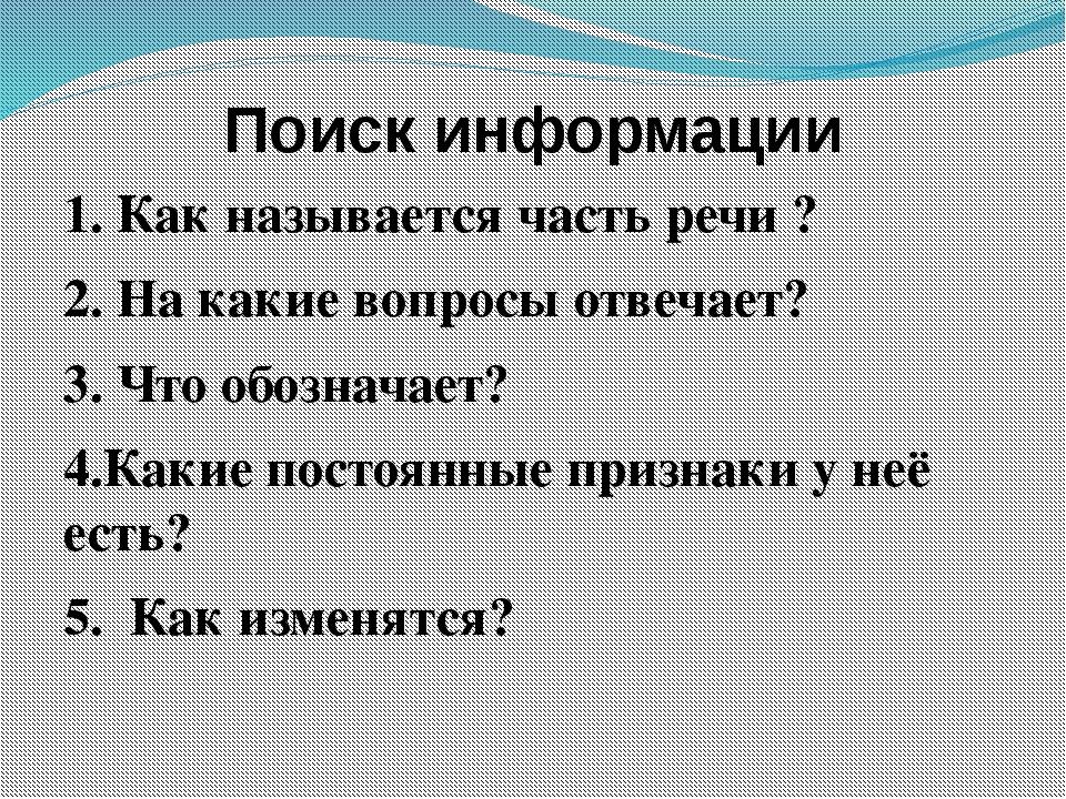 Поиск информации 1. Как называется часть речи ? 2. На какие вопросы отвечает?...