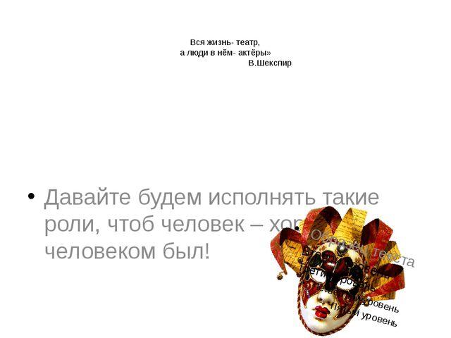 Вся жизнь- театр, а люди в нём- актёры» В.Шекспир Давайте будем исполнять та...