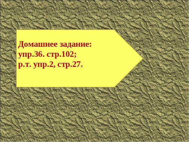 Домашнее задание: упр.36. стр.102; р.т. упр.2, стр.27.
