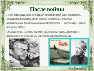 После войны После войны Шолохов-публицист отдал щедрую дань официозной госуда