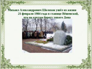 Михаил Александрович Шолохов ушёл из жизни 21 февраля 1984 года в станице Вёш