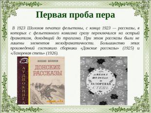 Первая проба пера В 1923 Шолохов печатал фельетоны, с конца 1923 — рассказы,