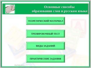 Основные способы образования слов в русском языке ТЕОРЕТИЧЕСКИЙ МАТЕРИАЛ ВИДЫ