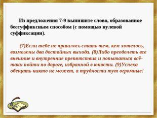 Из предложения 7-9 выпишите слово, образованное бессуффиксным способом (с по