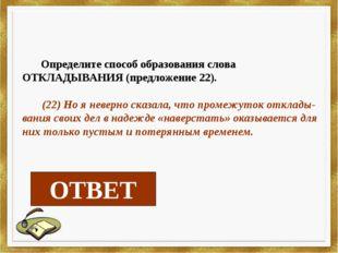 Определите способ образования слова ОТКЛАДЫВАНИЯ (предложение 22). (22) Но я