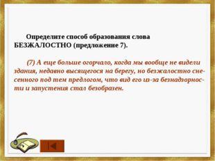Определите способ образования слова БЕЗЖАЛОСТНО (предложение 7). (7) А еще б