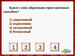 1 2 3 4 Какое слово образовано приставочным способом? 1) сдержанный 2) подоко