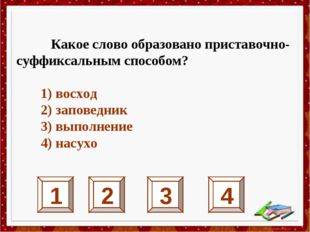 1 2 3 4 Какое слово образовано приставочно-суффиксальным способом? 1) восход
