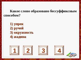 1 2 3 4 Какое слово образовано бессуффиксным способом? 1) упрек 2) ручей 3) о