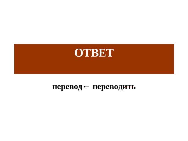 перевод← переводить ОТВЕТ