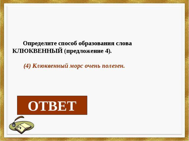 Определите способ образования слова КЛЮКВЕННЫЙ (предложение 4). (4) Клюквенн...