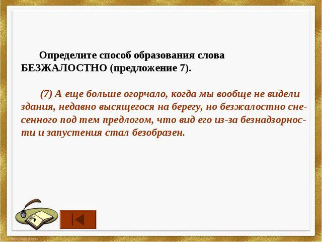 Определите способ образования слова БЕЗЖАЛОСТНО (предложение 7). (7) А еще б...
