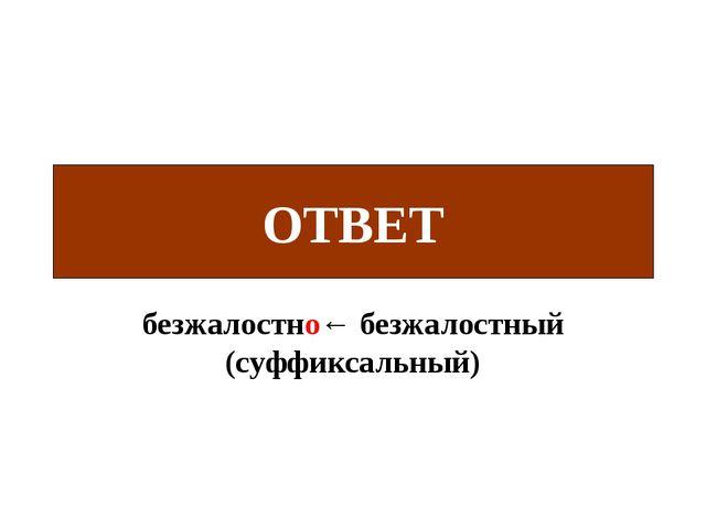 безжалостно← безжалостный (суффиксальный) ОТВЕТ