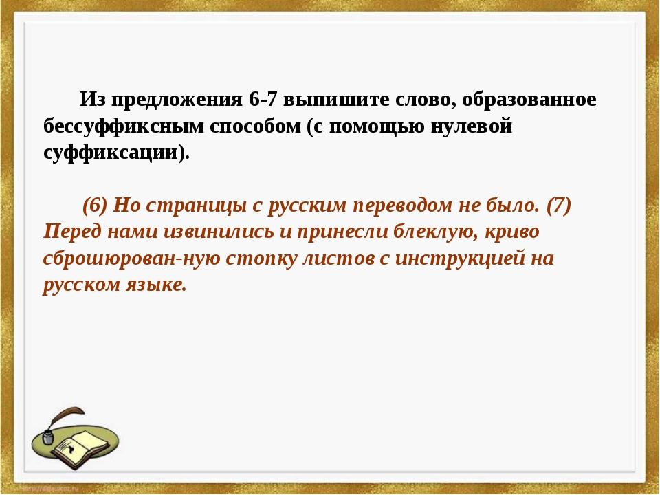 Из предложения 6-7 выпишите слово, образованное бессуффиксным способом (с по...