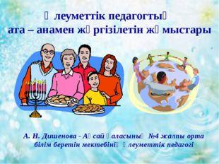 Әлеуметтік педагогтың ата – анамен жүргізілетін жұмыстары А. Н. Дишенова - А