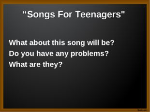 """Songs For Teenagers"" What about this song will be? Do you have any problems?"