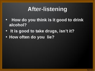 After-listening How do you think is it good to drink alcohol? It is good to t