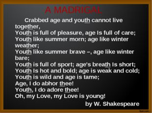 A MADRIGAL 		Crabbed age and youth cannot live together,  Youth is full of pl