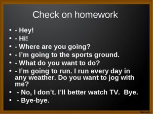 Check on homework - Hey! - Hi! - Where are you going? - I'm going to the spor