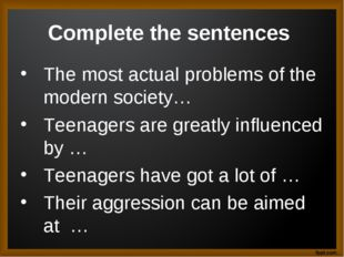 Complete the sentences The most actual problems of the modern society… Teenag