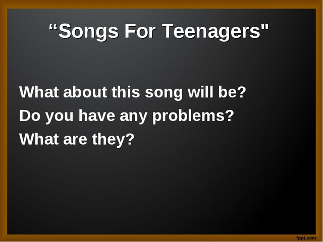 """Songs For Teenagers"" What about this song will be? Do you have any problems?..."
