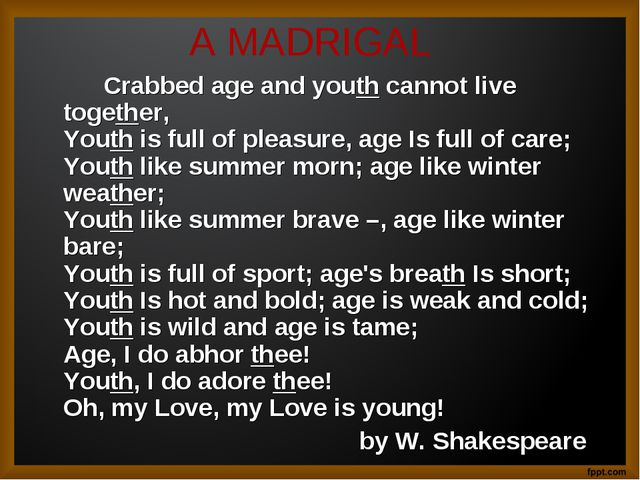 A MADRIGAL 		Crabbed age and youth cannot live together,  Youth is full of pl...