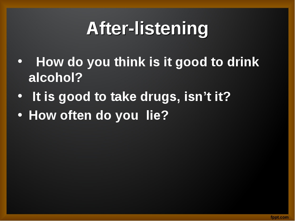 After-listening How do you think is it good to drink alcohol? It is good to t...