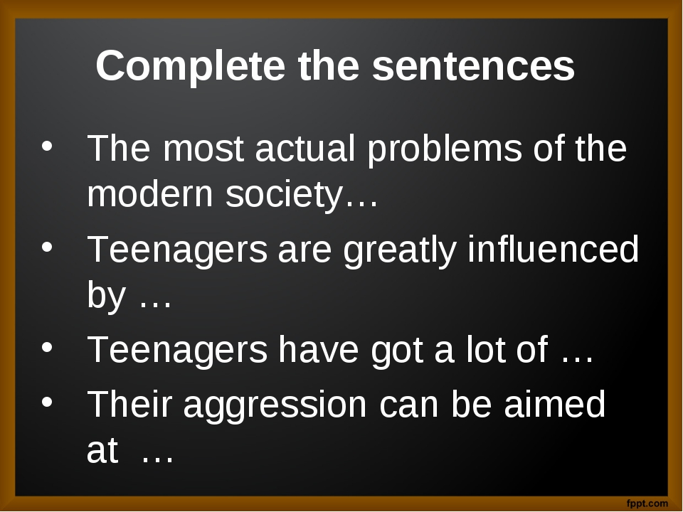 Complete the sentences The most actual problems of the modern society… Teenag...