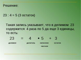 Решение: 23 : 4 = 5 (3 остаток) Такая запись указывает, что в делимом 23 соде