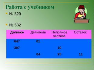 Работа с учебником № 529 № 532 ДелимоеДелительНеполное частноеОстаток 647