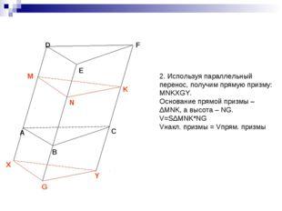2. Используя параллельный перенос, получим прямую призму: MNKXGY. Основание п