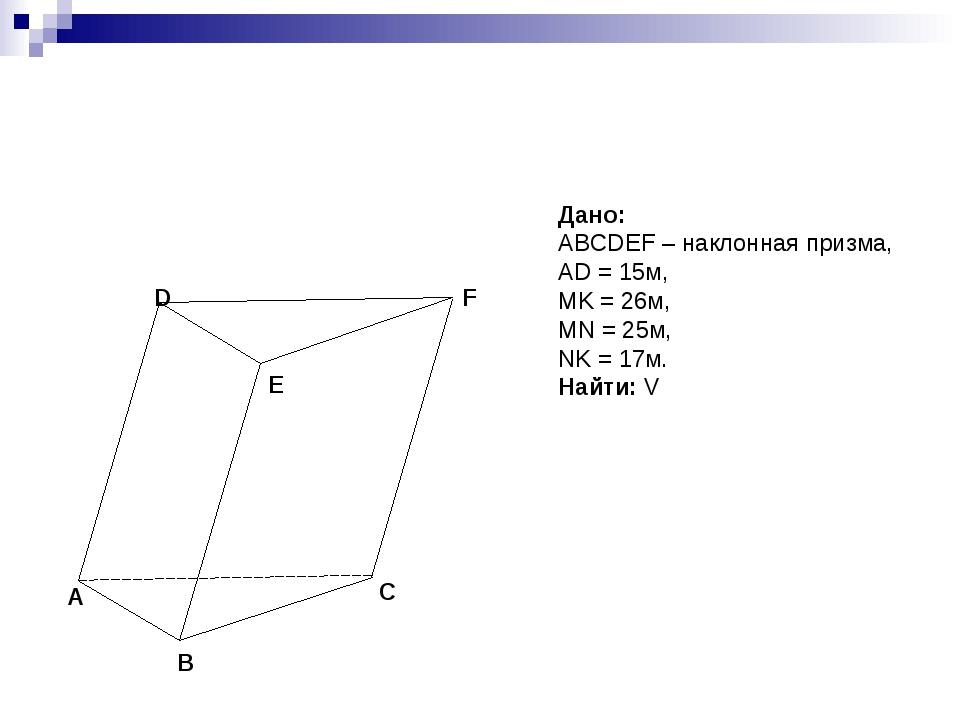 Дано: ABCDEF – наклонная призма, AD = 15м, MK = 26м, MN = 25м, NK = 17м. Найт...