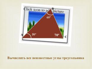 Вычислить все неизвестные углы треугольника A B C 60º 50º 70º