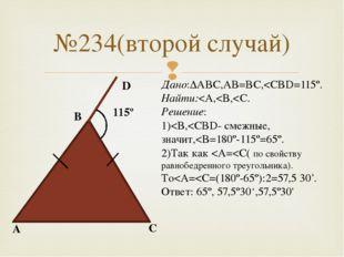 №234(второй случай) A B C D 115º Дано:ΔABC,AB=BC,