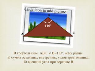 В треугольнике ABC < B=110º, чему равны: а) сумма остальных внутренних углов