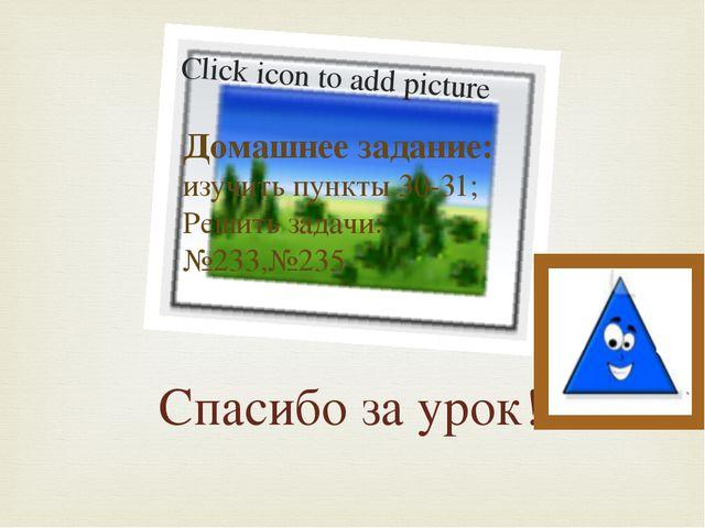 Спасибо за урок! Домашнее задание: изучить пункты 30-31; Решить задачи: №233,...